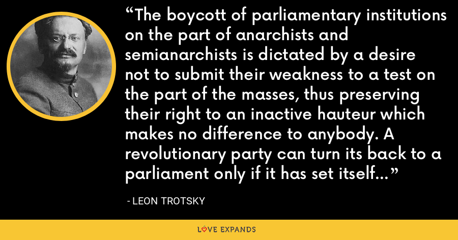The boycott of parliamentary institutions on the part of anarchists and semianarchists is dictated by a desire not to submit their weakness to a test on the part of the masses, thus preserving their right to an inactive hauteur which makes no difference to anybody. A revolutionary party can turn its back to a parliament only if it has set itself the immediate task of overthrowing the existing regime. - Leon Trotsky