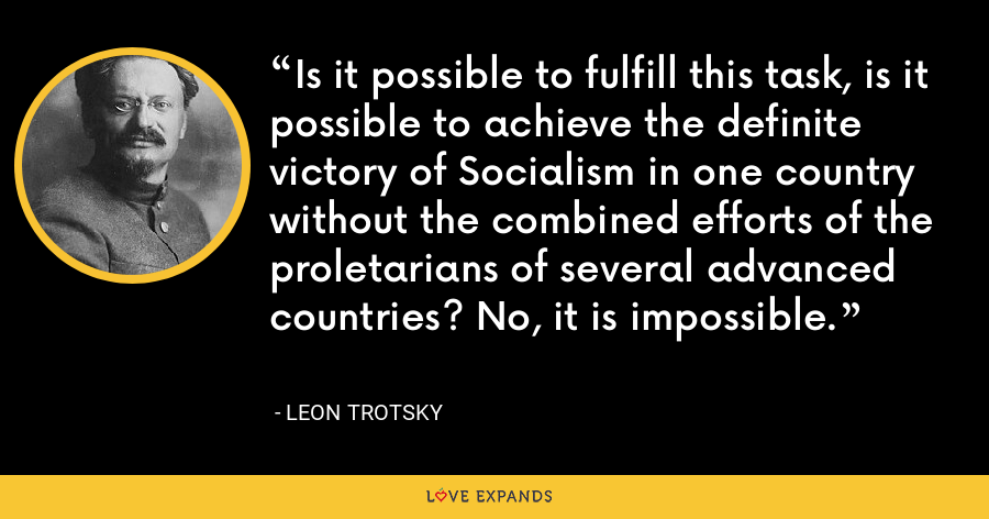 Is it possible to fulfill this task, is it possible to achieve the definite victory of Socialism in one country without the combined efforts of the proletarians of several advanced countries? No, it is impossible. - Leon Trotsky