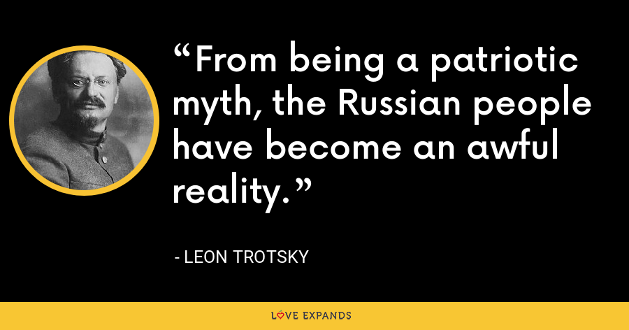 From being a patriotic myth, the Russian people have become an awful reality. - Leon Trotsky