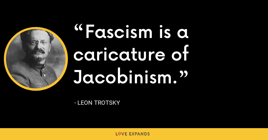 Fascism is a caricature of Jacobinism. - Leon Trotsky