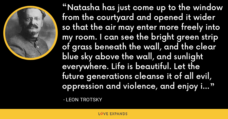 Natasha has just come up to the window from the courtyard and opened it wider so that the air may enter more freely into my room. I can see the bright green strip of grass beneath the wall, and the clear blue sky above the wall, and sunlight everywhere. Life is beautiful. Let the future generations cleanse it of all evil, oppression and violence, and enjoy it to the full. - Leon Trotsky