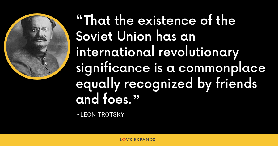 That the existence of the Soviet Union has an international revolutionary significance is a commonplace equally recognized by friends and foes. - Leon Trotsky