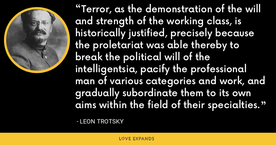 Terror, as the demonstration of the will and strength of the working class, is historically justified, precisely because the proletariat was able thereby to break the political will of the intelligentsia, pacify the professional man of various categories and work, and gradually subordinate them to its own aims within the field of their specialties. - Leon Trotsky