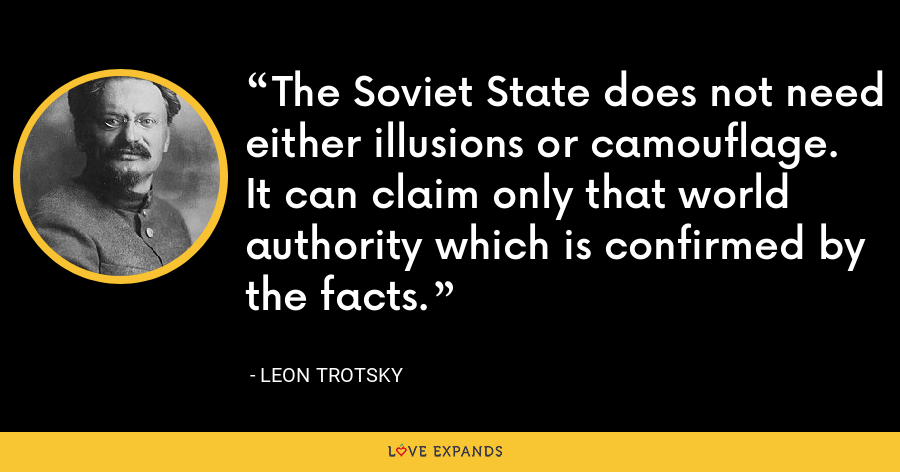 The Soviet State does not need either illusions or camouflage. It can claim only that world authority which is confirmed by the facts. - Leon Trotsky