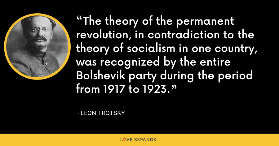 The theory of the permanent revolution, in contradiction to the theory of socialism in one country, was recognized by the entire Bolshevik party during the period from 1917 to 1923. - Leon Trotsky