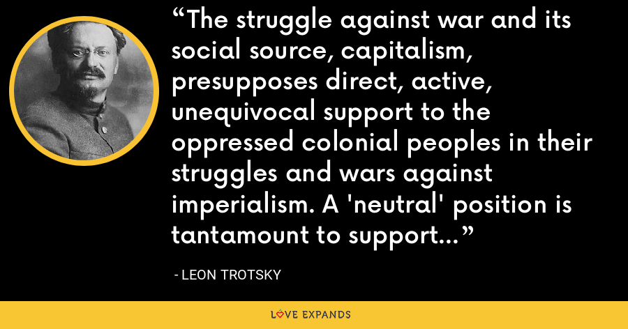 The struggle against war and its social source, capitalism, presupposes direct, active, unequivocal support to the oppressed colonial peoples in their struggles and wars against imperialism. A 'neutral' position is tantamount to support of imperialism. - Leon Trotsky