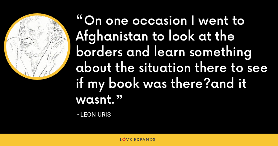 On one occasion I went to Afghanistan to look at the borders and learn something about the situation there to see if my book was there?and it wasnt. - Leon Uris