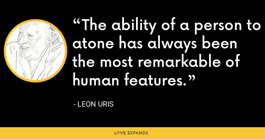 The ability of a person to atone has always been the most remarkable of human features. - Leon Uris