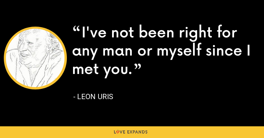I've not been right for any man or myself since I met you. - Leon Uris