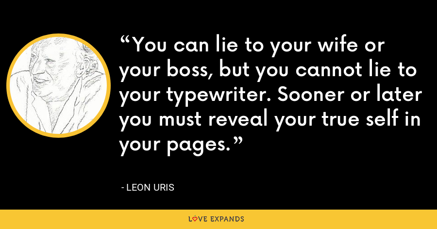 You can lie to your wife or your boss, but you cannot lie to your typewriter. Sooner or later you must reveal your true self in your pages. - Leon Uris