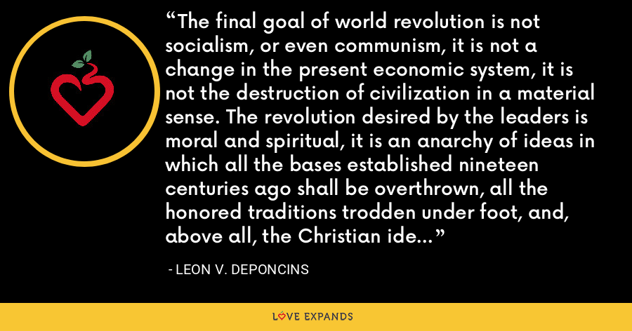 The final goal of world revolution is not socialism, or even communism, it is not a change in the present economic system, it is not the destruction of civilization in a material sense. The revolution desired by the leaders is moral and spiritual, it is an anarchy of ideas in which all the bases established nineteen centuries ago shall be overthrown, all the honored traditions trodden under foot, and, above all, the Christian ideal finally obliterated. - Leon V. DePoncins