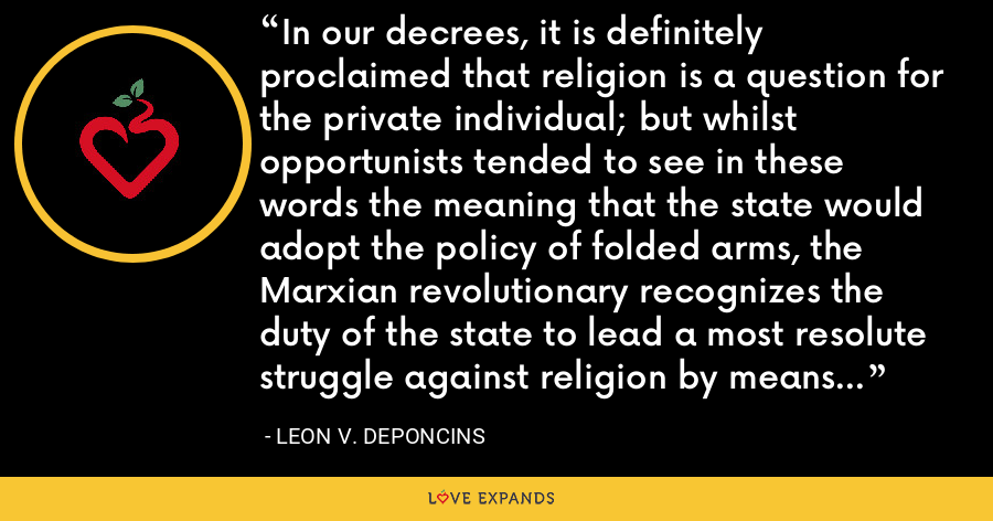 In our decrees, it is definitely proclaimed that religion is a question for the private individual; but whilst opportunists tended to see in these words the meaning that the state would adopt the policy of folded arms, the Marxian revolutionary recognizes the duty of the state to lead a most resolute struggle against religion by means of ideological influences on the proletarian masses. - Leon V. DePoncins