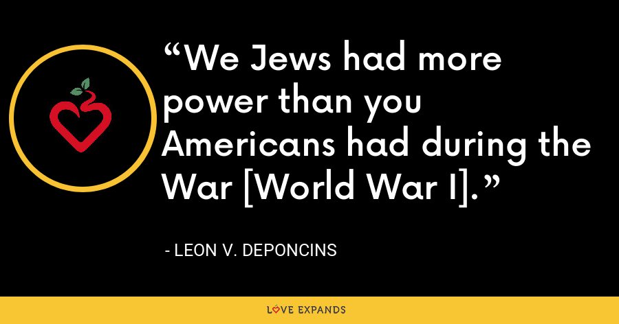 We Jews had more power than you Americans had during the War [World War I]. - Leon V. DePoncins