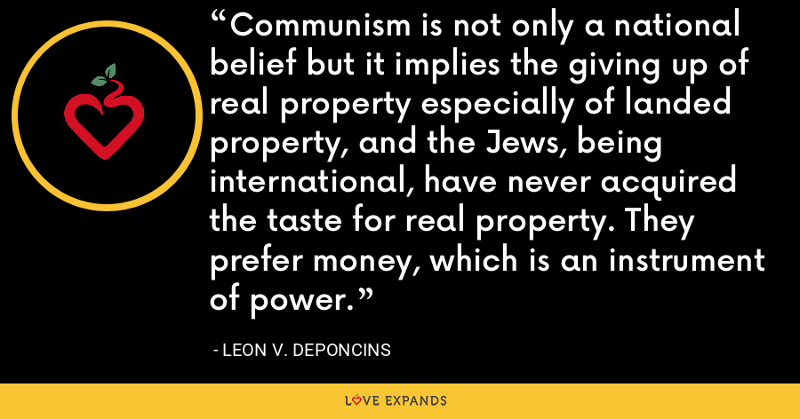 Communism is not only a national belief but it implies the giving up of real property especially of landed property, and the Jews, being international, have never acquired the taste for real property. They prefer money, which is an instrument of power. - Leon V. DePoncins