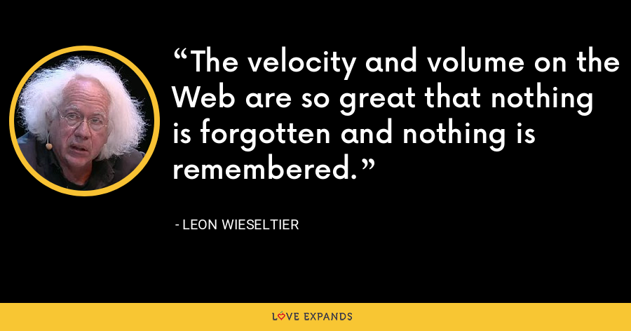 The velocity and volume on the Web are so great that nothing is forgotten and nothing is remembered. - Leon Wieseltier