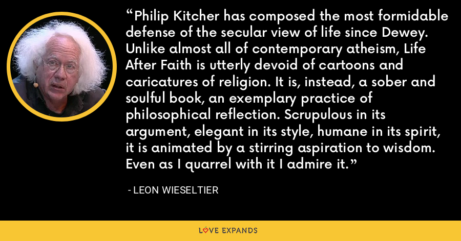 Philip Kitcher has composed the most formidable defense of the secular view of life since Dewey. Unlike almost all of contemporary atheism, Life After Faith is utterly devoid of cartoons and caricatures of religion. It is, instead, a sober and soulful book, an exemplary practice of philosophical reflection. Scrupulous in its argument, elegant in its style, humane in its spirit, it is animated by a stirring aspiration to wisdom. Even as I quarrel with it I admire it. - Leon Wieseltier