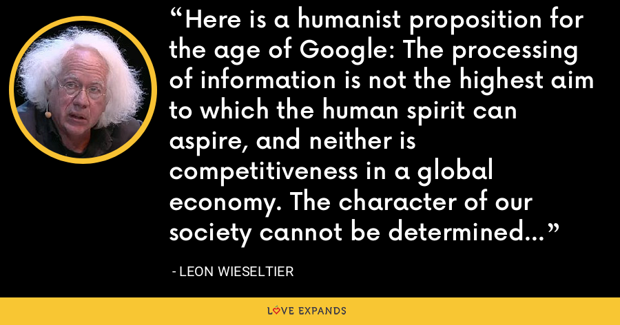 Here is a humanist proposition for the age of Google: The processing of information is not the highest aim to which the human spirit can aspire, and neither is competitiveness in a global economy. The character of our society cannot be determined by engineers. - Leon Wieseltier