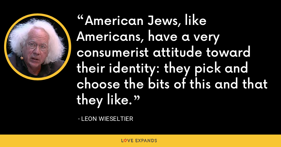 American Jews, like Americans, have a very consumerist attitude toward their identity: they pick and choose the bits of this and that they like. - Leon Wieseltier