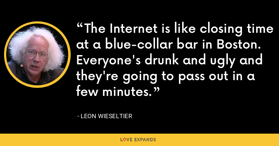 The Internet is like closing time at a blue-collar bar in Boston. Everyone's drunk and ugly and they're going to pass out in a few minutes. - Leon Wieseltier