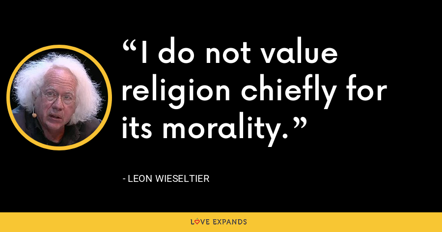 I do not value religion chiefly for its morality. - Leon Wieseltier