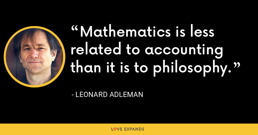 Mathematics is less related to accounting than it is to philosophy. - Leonard Adleman