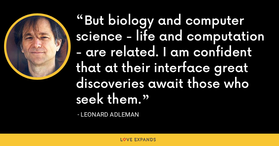 But biology and computer science - life and computation - are related. I am confident that at their interface great discoveries await those who seek them. - Leonard Adleman