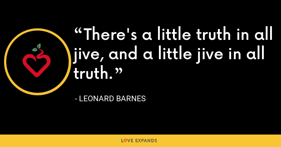 There's a little truth in all jive, and a little jive in all truth. - Leonard Barnes