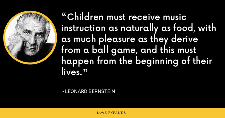 Children must receive music instruction as naturally as food, with as much pleasure as they derive from a ball game, and this must happen from the beginning of their lives. - Leonard Bernstein