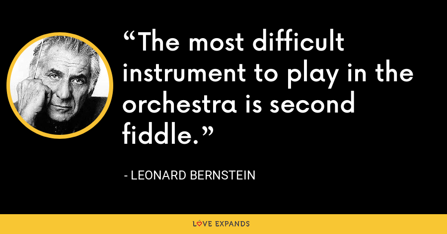 The most difficult instrument to play in the orchestra is second fiddle. - Leonard Bernstein