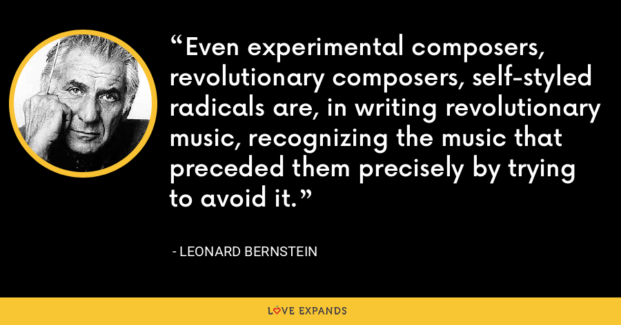 Even experimental composers, revolutionary composers, self-styled radicals are, in writing revolutionary music, recognizing the music that preceded them precisely by trying to avoid it. - Leonard Bernstein