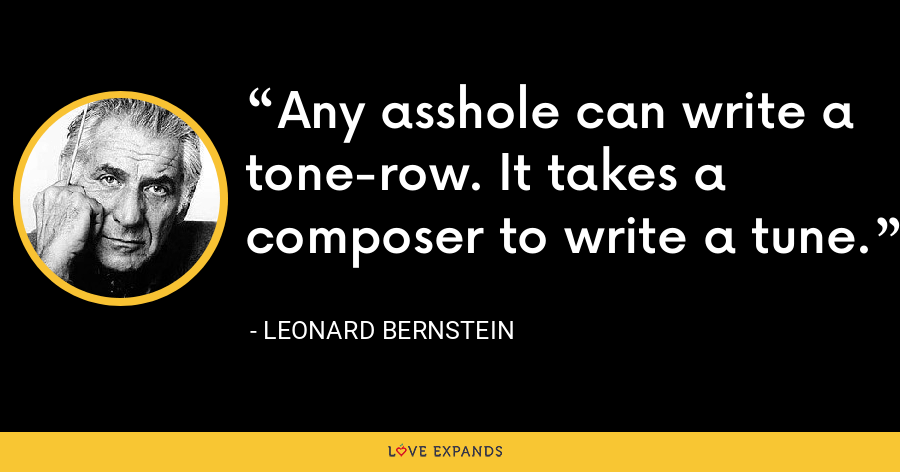 Any asshole can write a tone-row. It takes a composer to write a tune. - Leonard Bernstein