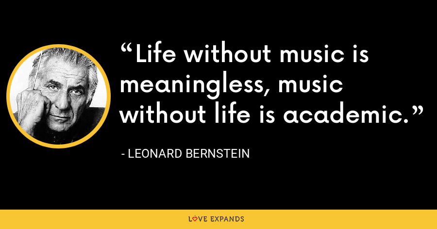 Life without music is meaningless, music without life is academic. - Leonard Bernstein