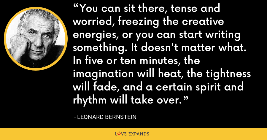 You can sit there, tense and worried, freezing the creative energies, or you can start writing something. It doesn't matter what. In five or ten minutes, the imagination will heat, the tightness will fade, and a certain spirit and rhythm will take over. - Leonard Bernstein
