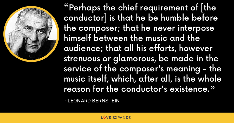 Perhaps the chief requirement of [the conductor] is that he be humble before the composer; that he never interpose himself between the music and the audience; that all his efforts, however strenuous or glamorous, be made in the service of the composer's meaning - the music itself, which, after all, is the whole reason for the conductor's existence. - Leonard Bernstein