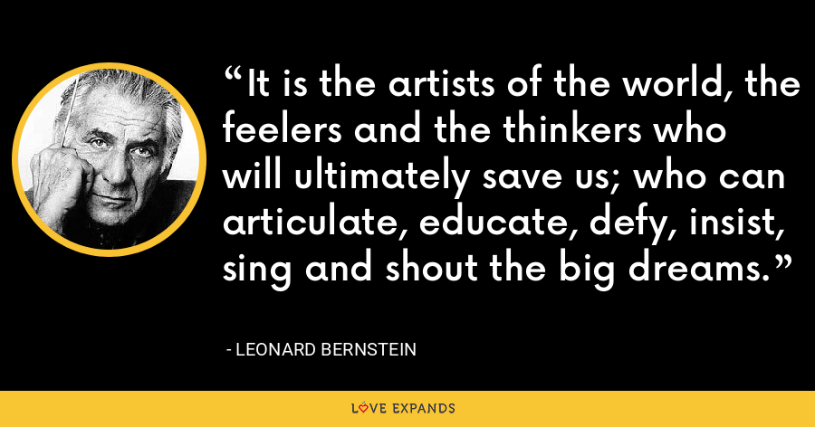 It is the artists of the world, the feelers and the thinkers who will ultimately save us; who can articulate, educate, defy, insist, sing and shout the big dreams. - Leonard Bernstein