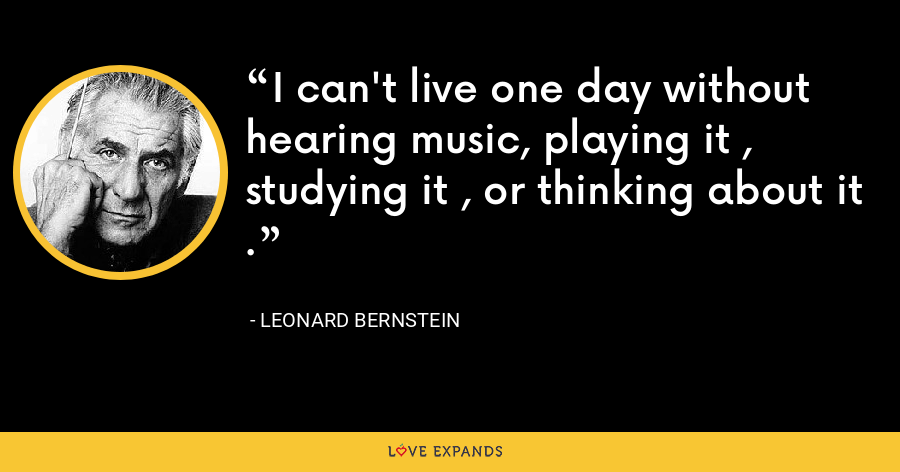 I can't live one day without hearing music, playing it , studying it , or thinking about it . - Leonard Bernstein