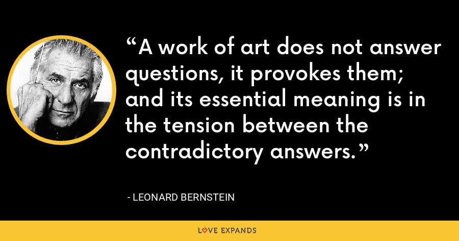A work of art does not answer questions, it provokes them; and its essential meaning is in the tension between the contradictory answers. - Leonard Bernstein