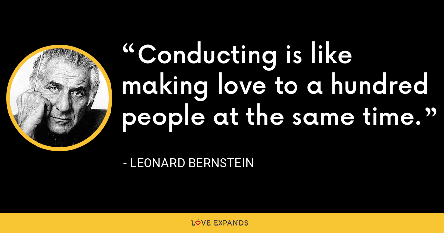 Conducting is like making love to a hundred people at the same time. - Leonard Bernstein