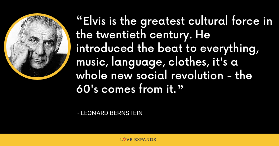 Elvis is the greatest cultural force in the twentieth century. He introduced the beat to everything, music, language, clothes, it's a whole new social revolution - the 60's comes from it. - Leonard Bernstein