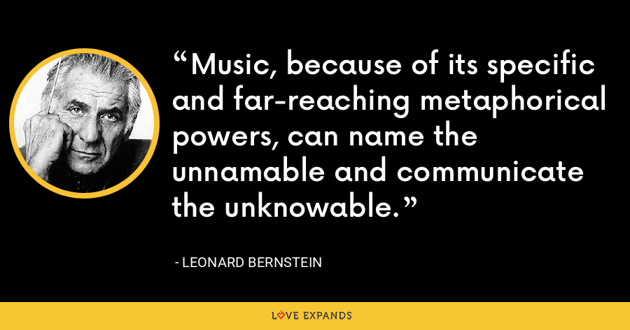 Music, because of its specific and far-reaching metaphorical powers, can name the unnamable and communicate the unknowable. - Leonard Bernstein