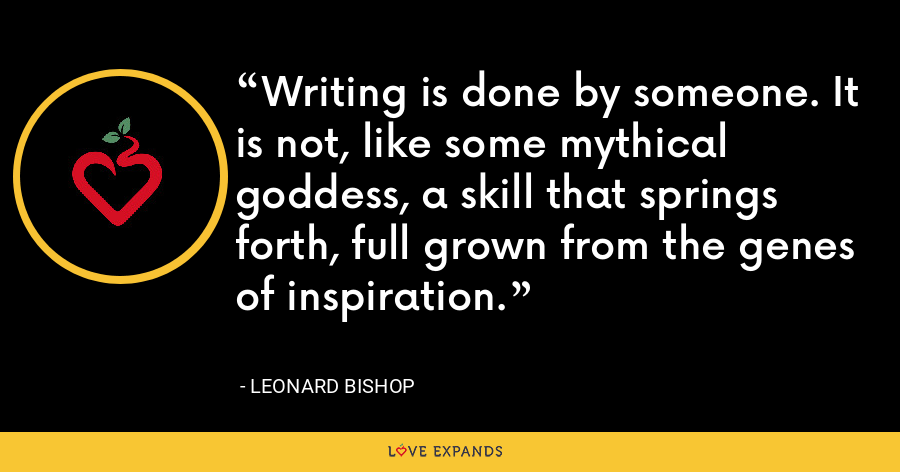 Writing is done by someone. It is not, like some mythical goddess, a skill that springs forth, full grown from the genes of inspiration. - Leonard Bishop
