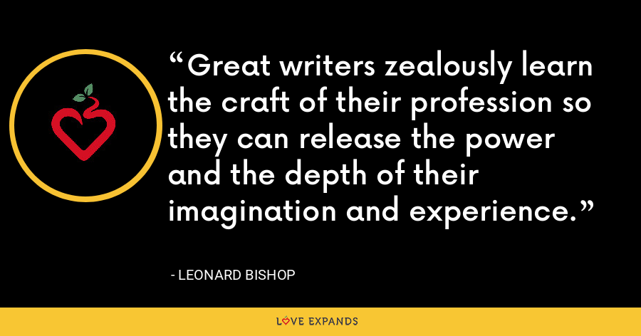 Great writers zealously learn the craft of their profession so they can release the power and the depth of their imagination and experience. - Leonard Bishop