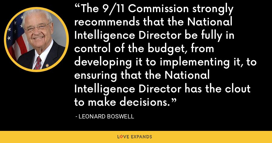 The 9/11 Commission strongly recommends that the National Intelligence Director be fully in control of the budget, from developing it to implementing it, to ensuring that the National Intelligence Director has the clout to make decisions. - Leonard Boswell
