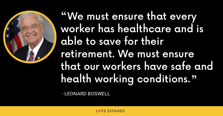 We must ensure that every worker has healthcare and is able to save for their retirement. We must ensure that our workers have safe and health working conditions. - Leonard Boswell