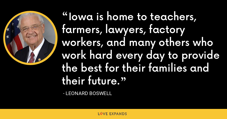 Iowa is home to teachers, farmers, lawyers, factory workers, and many others who work hard every day to provide the best for their families and their future. - Leonard Boswell