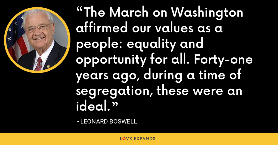 The March on Washington affirmed our values as a people: equality and opportunity for all. Forty-one years ago, during a time of segregation, these were an ideal. - Leonard Boswell