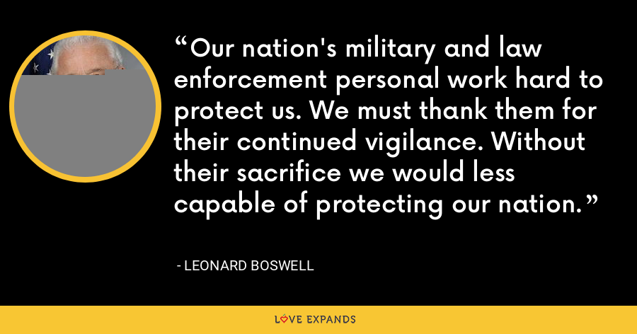 Our nation's military and law enforcement personal work hard to protect us. We must thank them for their continued vigilance. Without their sacrifice we would less capable of protecting our nation. - Leonard Boswell