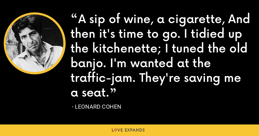 A sip of wine, a cigarette, And then it's time to go. I tidied up the kitchenette; I tuned the old banjo. I'm wanted at the traffic-jam. They're saving me a seat. - Leonard Cohen
