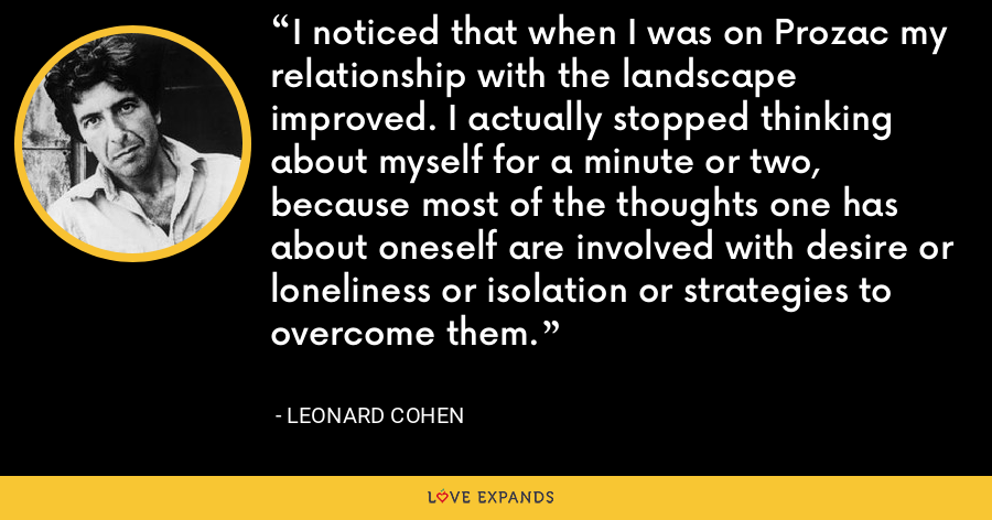 I noticed that when I was on Prozac my relationship with the landscape improved. I actually stopped thinking about myself for a minute or two, because most of the thoughts one has about oneself are involved with desire or loneliness or isolation or strategies to overcome them. - Leonard Cohen