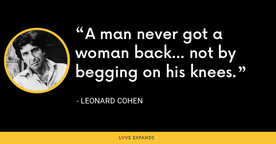 A man never got a woman back... not by begging on his knees. - Leonard Cohen